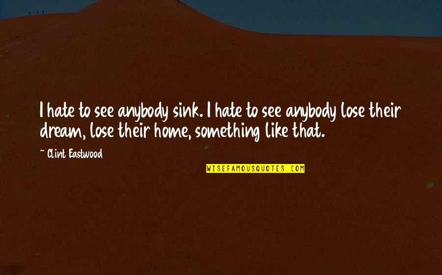 Clint Quotes By Clint Eastwood: I hate to see anybody sink. I hate