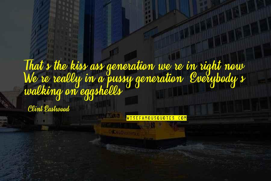 Clint Quotes By Clint Eastwood: That's the kiss-ass generation we're in right now.