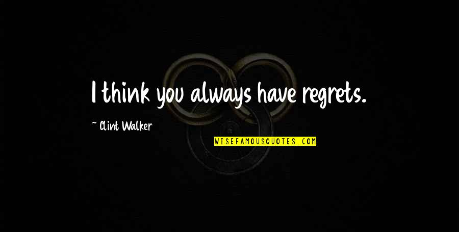 Clint Quotes By Clint Walker: I think you always have regrets.