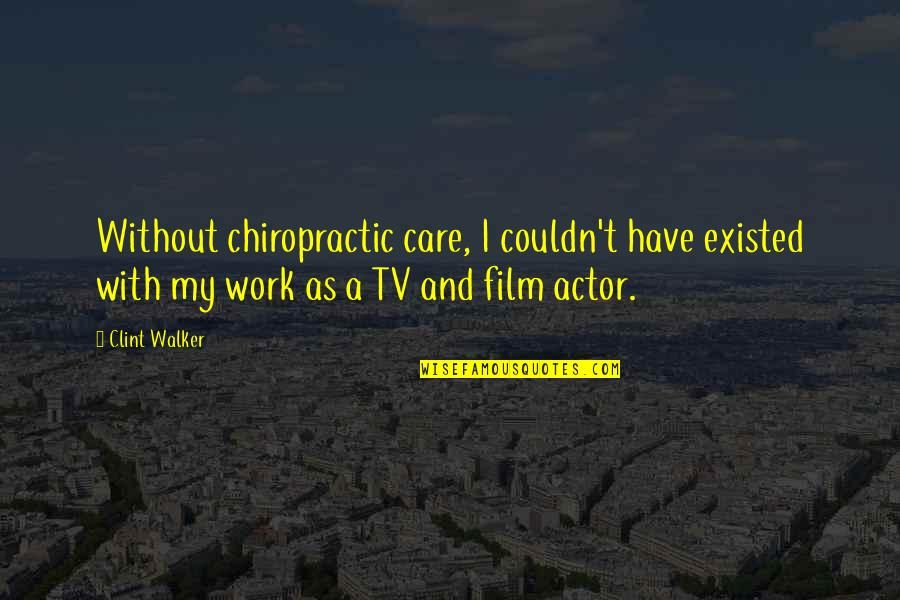 Clint Quotes By Clint Walker: Without chiropractic care, I couldn't have existed with