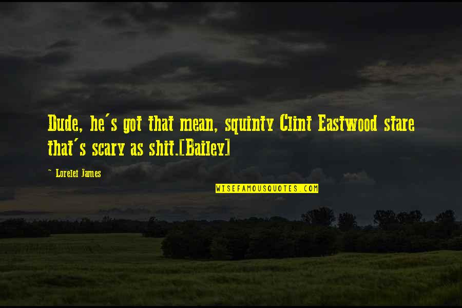 Clint Quotes By Lorelei James: Dude, he's got that mean, squinty Clint Eastwood