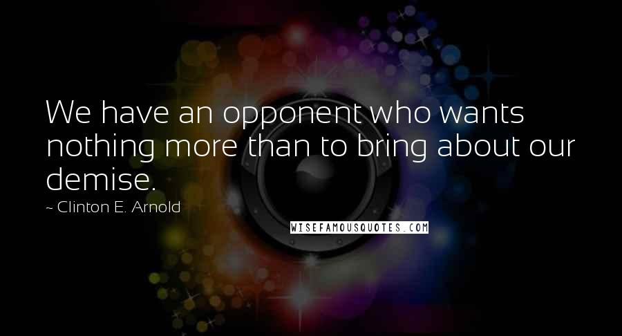 Clinton E. Arnold quotes: We have an opponent who wants nothing more than to bring about our demise.