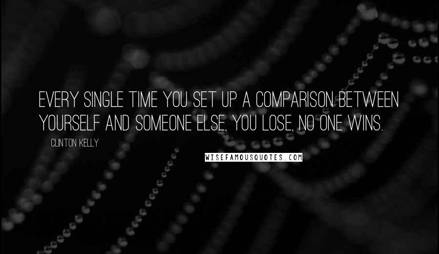 Clinton Kelly quotes: Every single time you set up a comparison between yourself and someone else, you lose, no one wins.
