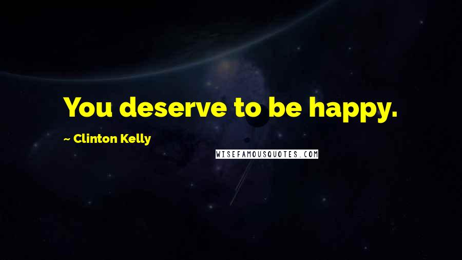 Clinton Kelly quotes: You deserve to be happy.