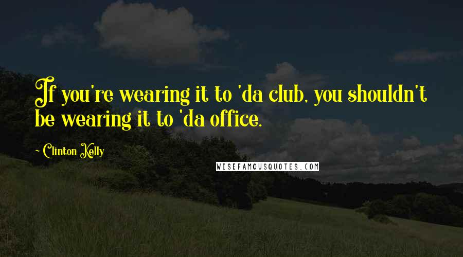 Clinton Kelly quotes: If you're wearing it to 'da club, you shouldn't be wearing it to 'da office.