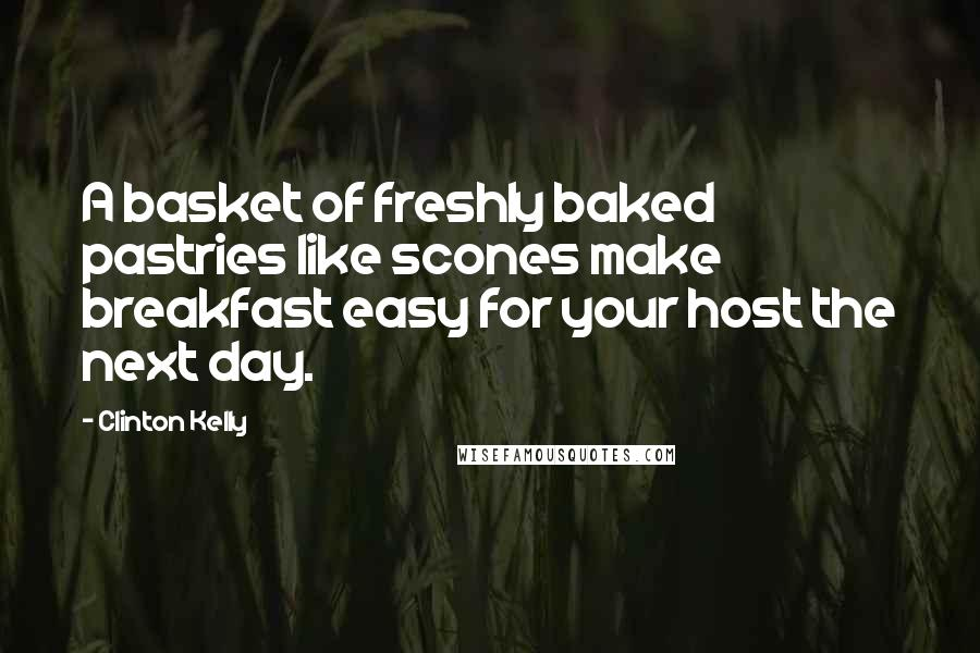 Clinton Kelly quotes: A basket of freshly baked pastries like scones make breakfast easy for your host the next day.