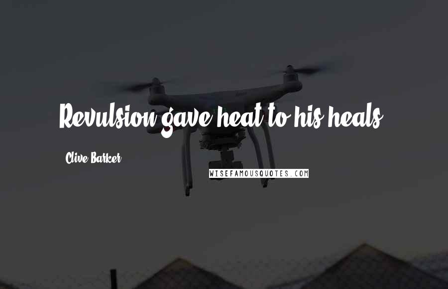 Clive Barker quotes: Revulsion gave heat to his heals.