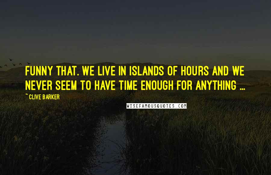 Clive Barker quotes: Funny that. We live in islands of Hours and we never seem to have time enough for anything ...