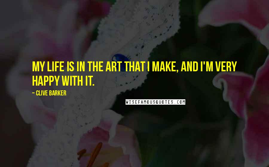 Clive Barker quotes: My life is in the art that I make, and I'm very happy with it.