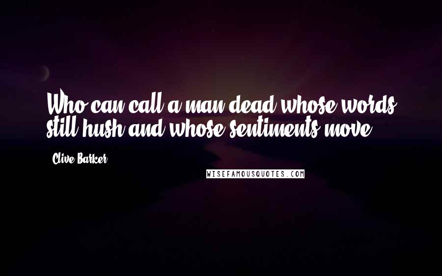 Clive Barker quotes: Who can call a man dead whose words still hush and whose sentiments move?