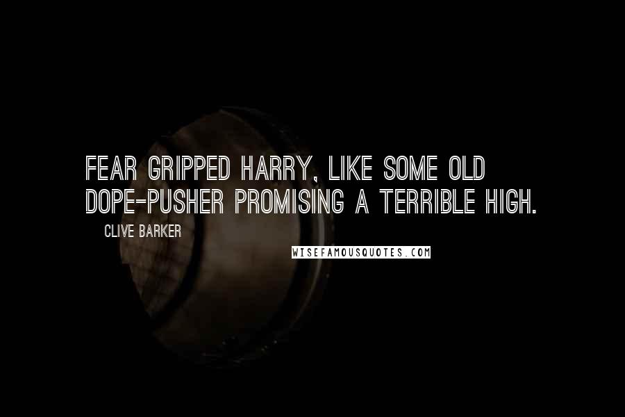 Clive Barker quotes: Fear gripped Harry, like some old dope-pusher promising a terrible high.