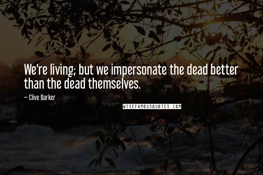 Clive Barker quotes: We're living; but we impersonate the dead better than the dead themselves.