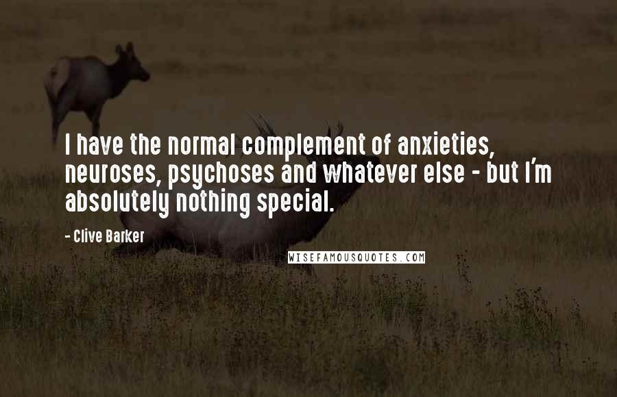 Clive Barker quotes: I have the normal complement of anxieties, neuroses, psychoses and whatever else - but I'm absolutely nothing special.