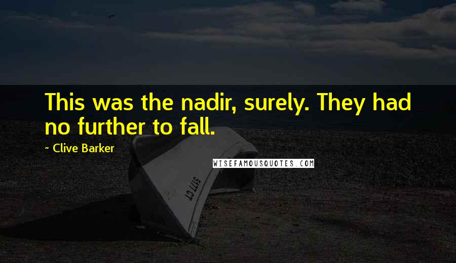 Clive Barker quotes: This was the nadir, surely. They had no further to fall.