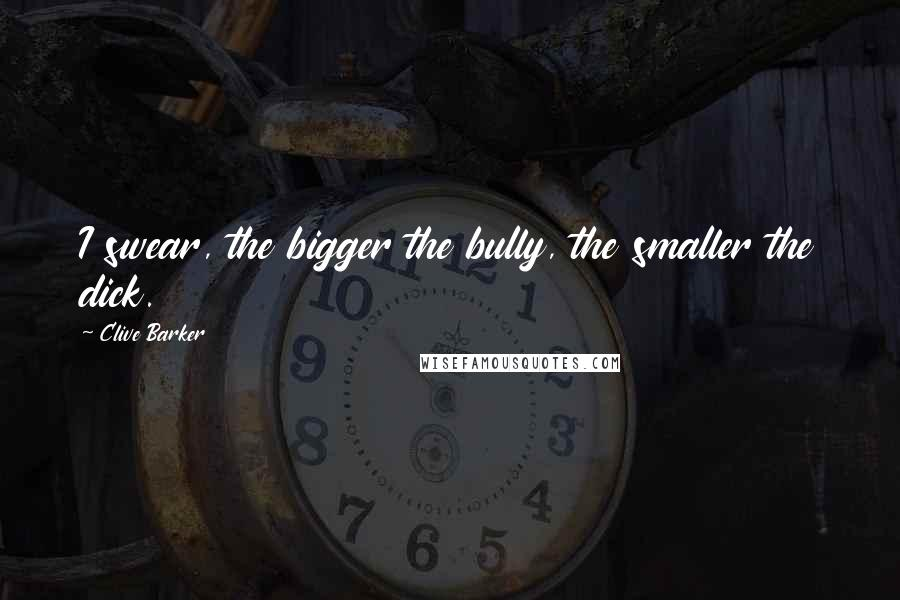Clive Barker quotes: I swear, the bigger the bully, the smaller the dick.