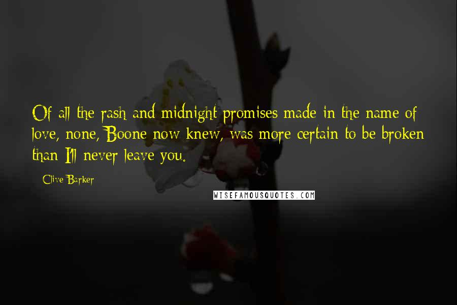 Clive Barker quotes: Of all the rash and midnight promises made in the name of love, none, Boone now knew, was more certain to be broken than I'll never leave you.