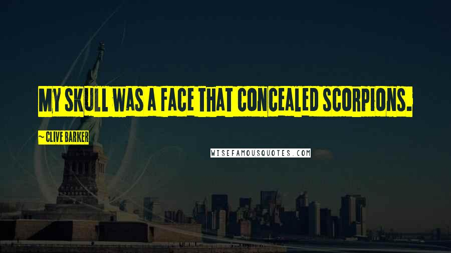 Clive Barker quotes: My skull was a face that concealed scorpions.