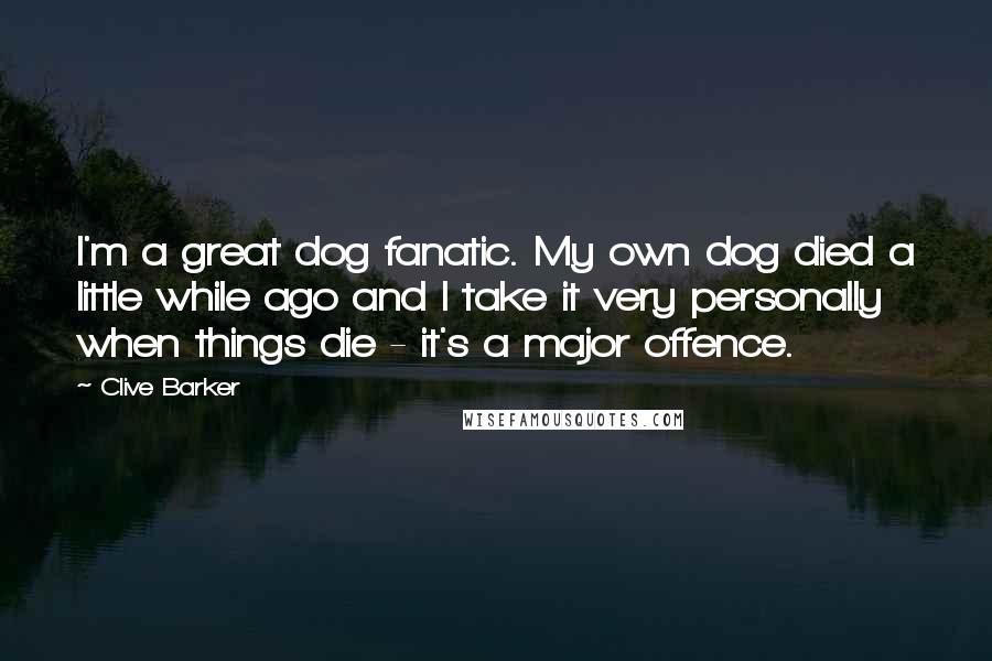 Clive Barker quotes: I'm a great dog fanatic. My own dog died a little while ago and I take it very personally when things die - it's a major offence.
