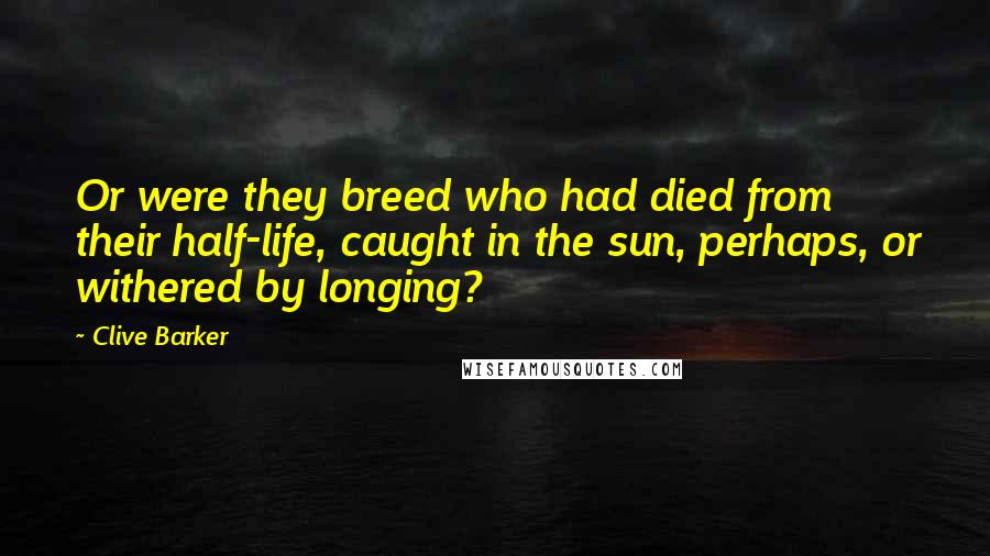 Clive Barker quotes: Or were they breed who had died from their half-life, caught in the sun, perhaps, or withered by longing?