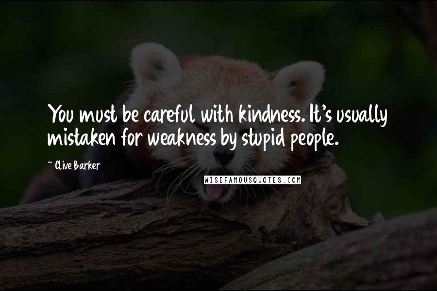 Clive Barker quotes: You must be careful with kindness. It's usually mistaken for weakness by stupid people.