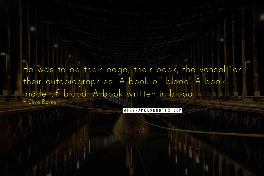 Clive Barker quotes: He was to be their page, their book, the vessel for their autobiographies. A book of blood. A book made of blood. A book written in blood.