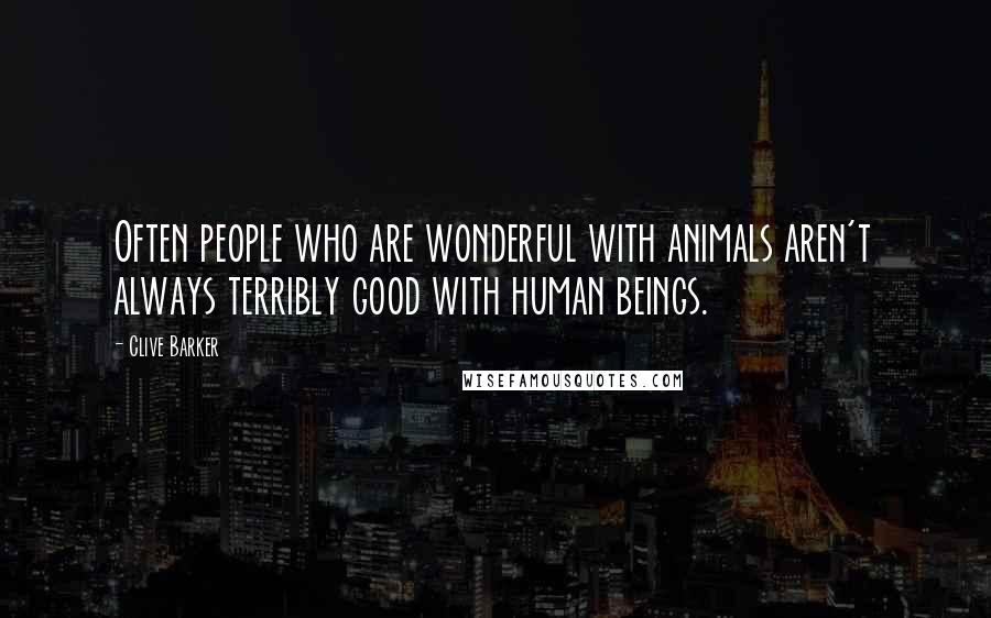 Clive Barker quotes: Often people who are wonderful with animals aren't always terribly good with human beings.