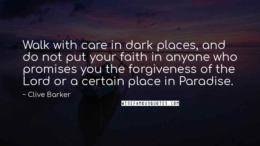 Clive Barker quotes: Walk with care in dark places, and do not put your faith in anyone who promises you the forgiveness of the Lord or a certain place in Paradise.