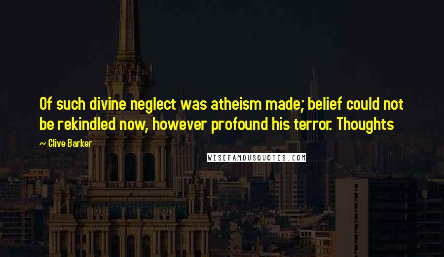 Clive Barker quotes: Of such divine neglect was atheism made; belief could not be rekindled now, however profound his terror. Thoughts