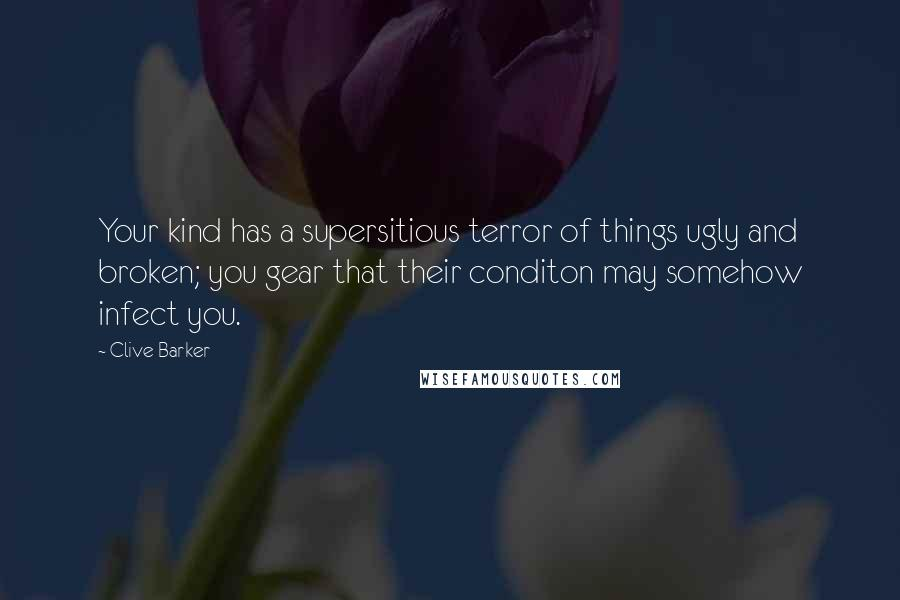 Clive Barker quotes: Your kind has a supersitious terror of things ugly and broken; you gear that their conditon may somehow infect you.