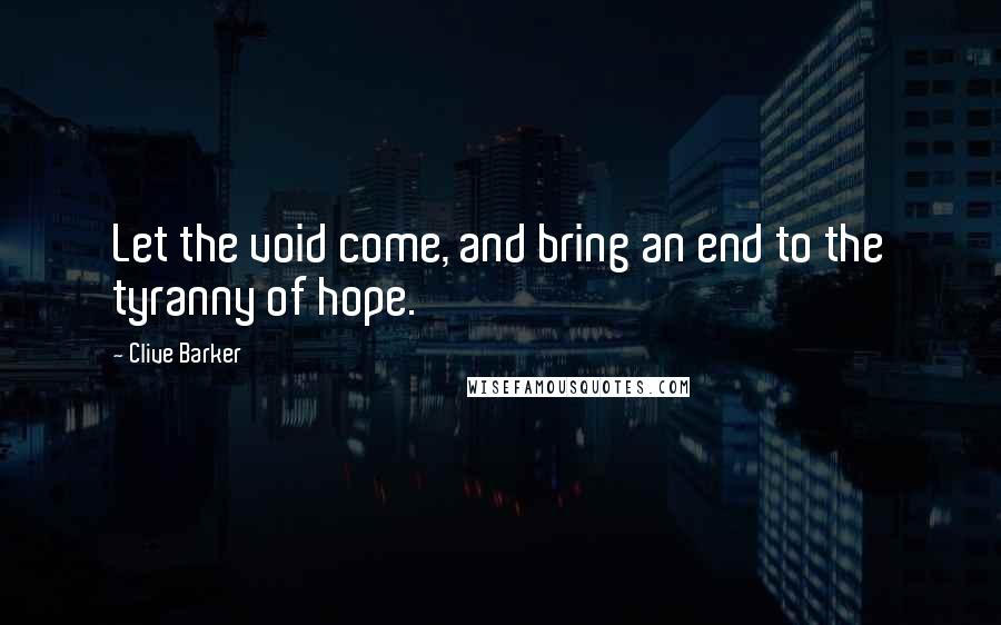 Clive Barker quotes: Let the void come, and bring an end to the tyranny of hope.