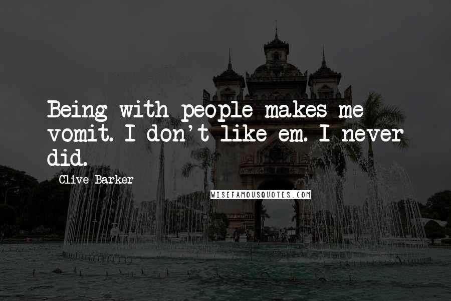 Clive Barker quotes: Being with people makes me vomit. I don't like em. I never did.