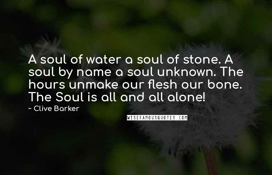 Clive Barker quotes: A soul of water a soul of stone. A soul by name a soul unknown. The hours unmake our flesh our bone. The Soul is all and all alone!