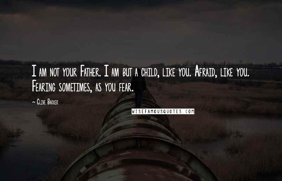 Clive Barker quotes: I am not your Father. I am but a child, like you. Afraid, like you. Fearing sometimes, as you fear.