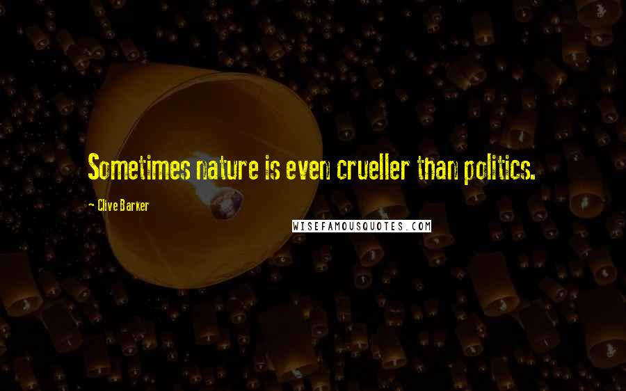 Clive Barker quotes: Sometimes nature is even crueller than politics.
