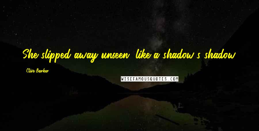 Clive Barker quotes: She slipped away unseen, like a shadow's shadow.