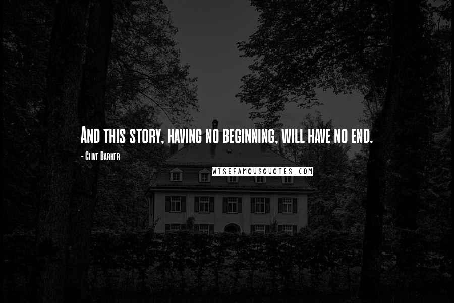 Clive Barker quotes: And this story, having no beginning, will have no end.
