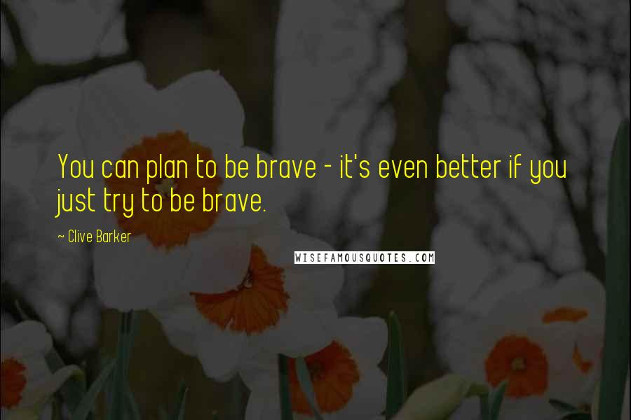 Clive Barker quotes: You can plan to be brave - it's even better if you just try to be brave.