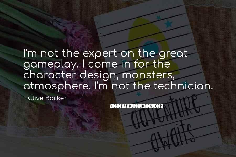 Clive Barker quotes: I'm not the expert on the great gameplay. I come in for the character design, monsters, atmosphere. I'm not the technician.