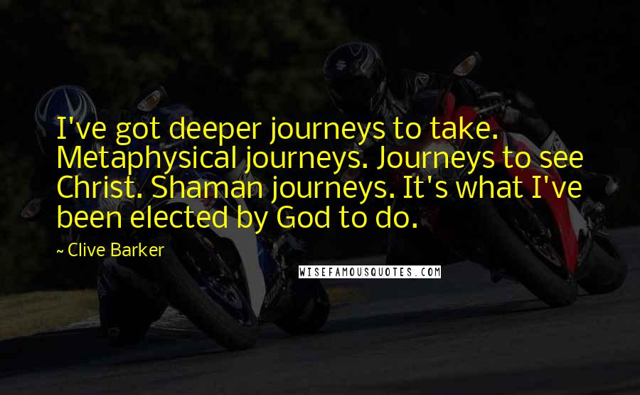 Clive Barker quotes: I've got deeper journeys to take. Metaphysical journeys. Journeys to see Christ. Shaman journeys. It's what I've been elected by God to do.