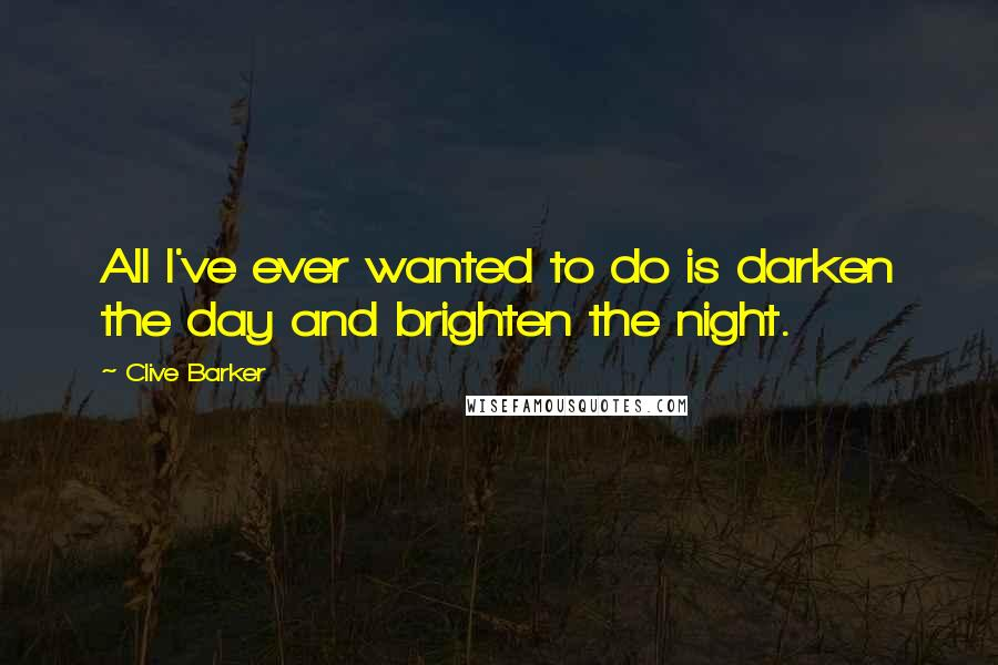 Clive Barker quotes: All I've ever wanted to do is darken the day and brighten the night.