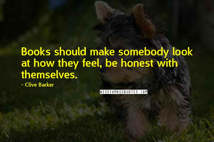 Clive Barker quotes: Books should make somebody look at how they feel, be honest with themselves.