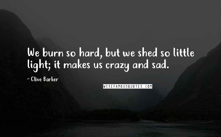 Clive Barker quotes: We burn so hard, but we shed so little light; it makes us crazy and sad.