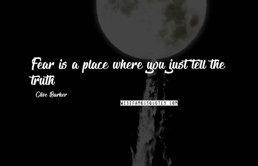 Clive Barker quotes: Fear is a place where you just tell the truth