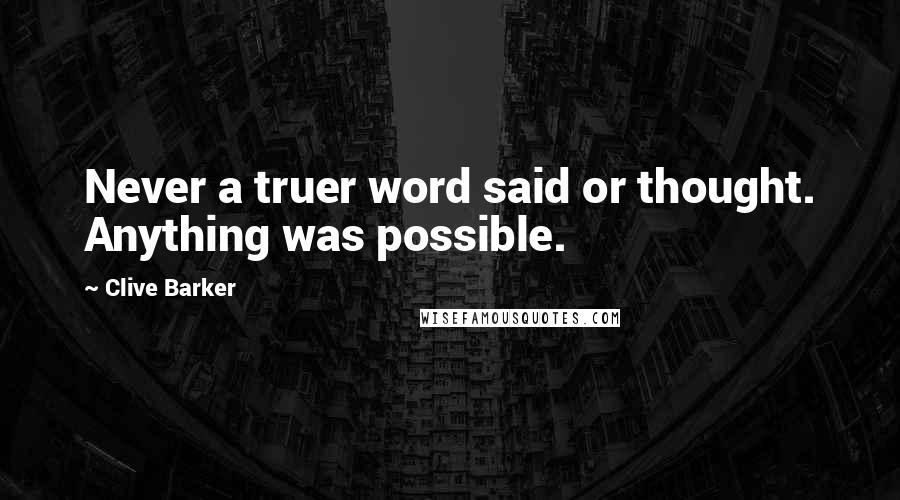 Clive Barker quotes: Never a truer word said or thought. Anything was possible.