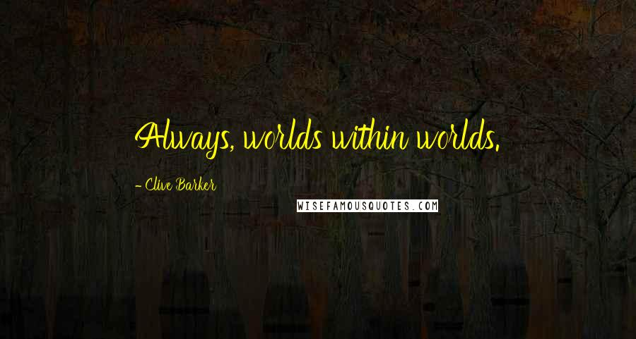 Clive Barker quotes: Always, worlds within worlds.