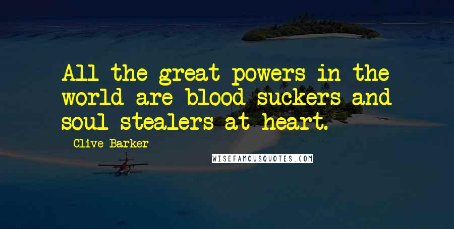 Clive Barker quotes: All the great powers in the world are blood-suckers and soul-stealers at heart.