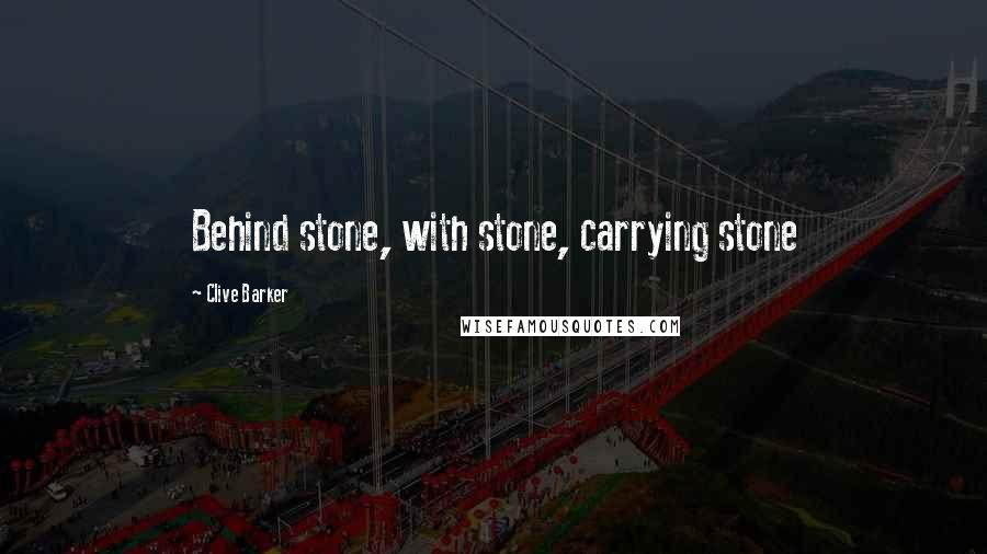 Clive Barker quotes: Behind stone, with stone, carrying stone