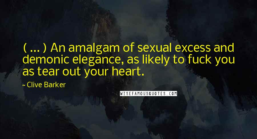 Clive Barker quotes: ( ... ) An amalgam of sexual excess and demonic elegance, as likely to fuck you as tear out your heart.