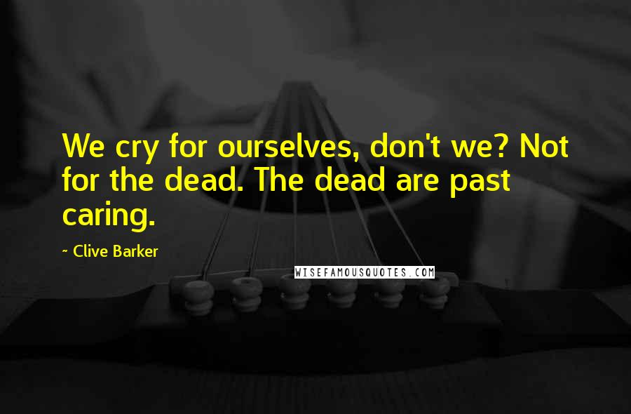 Clive Barker quotes: We cry for ourselves, don't we? Not for the dead. The dead are past caring.