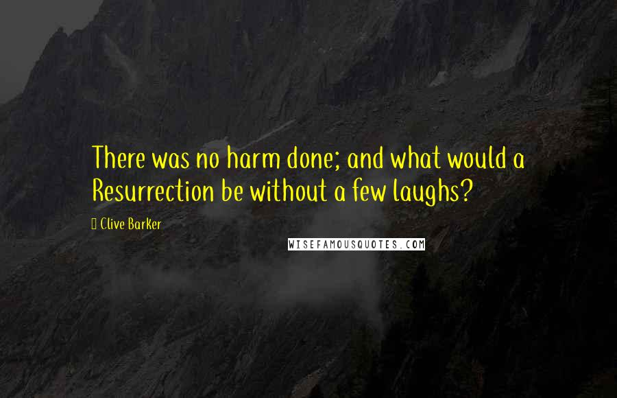Clive Barker quotes: There was no harm done; and what would a Resurrection be without a few laughs?
